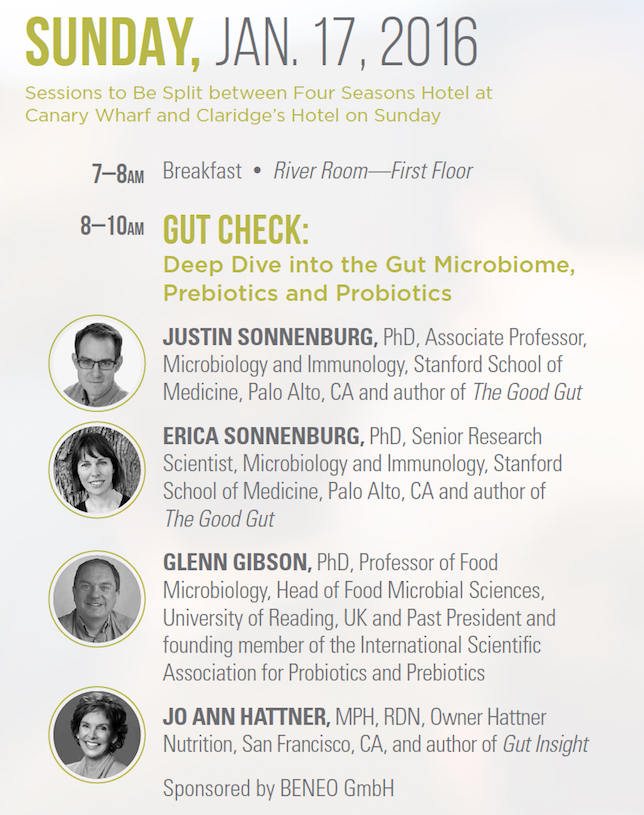 Gut Check: Deep Dive into the Gut Microbiome, Prebiotics and Probiotics   JUSTIN SONNENBURG, PhD, Associate Professor, Microbiology and Immunology, Stanford School of Medicine, Palo Alto, CA and author of The Good Gut   ERICA SONNENBURG, PhD, Senior Research Scientist, Microbiology and Immunology, Stanford School of Medicine, Palo Alto, CA and author of The Good Gut   GLENN GIBSON, PhD, Professor of Food Microbiology, Head of Food Microbial Sciences, University of Reading, UK and Past President and founding member of the International Scientific Association for Probiotics and Prebiotics JO ANN   HATTNER, MPH, RDN, Owner Hattner Nutrition, San Francisco, CA, and author of Gut Insight   Sponsored by BENEO GmbH